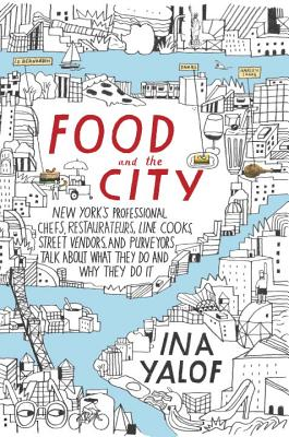 Food and the City: New York's Professional Chefs, Restaurateurs, Line Cooks, Street Vendors, and Purveyors Talk About What They Do and Why They Do It Cover Image