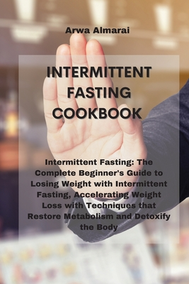 Intermittent Fasting Cookbook: Intermittent Fasting: The Complete Beginner's Guide to Losing Weight with Intermittent Fasting, Accelerating Weight Lo Cover Image