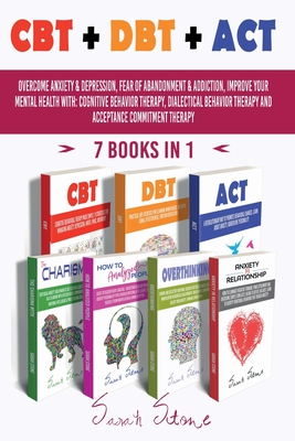 CBT + Dbt + ACT: Overcome anxiety and depression, fear of abandonment and addiction, improve your mental health with: Cognitive Behavio Cover Image