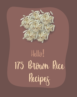 Hello! 175 Brown Rice Recipes: Best Brown Rice Cookbook Ever For Beginners [Book 1] Cover Image