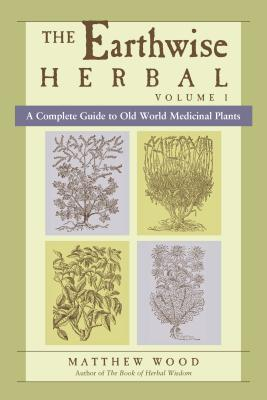 The Earthwise Herbal, Volume I: A Complete Guide to Old World Medicinal Plants Cover Image