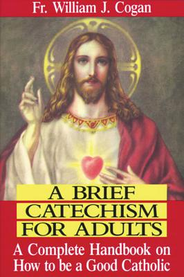 A Brief Catechism for Adults: A Complete Handbook on How to Be a Good Catholic Cover Image
