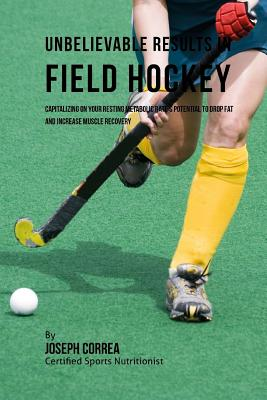 Unbelievable Results in Field Hockey: Capitalizing on your Resting Metabolic Rate's Potential to Drop Fat and Increase Muscle Recovery Cover Image