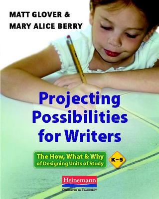 Projecting Possibilities for Writers: The How, What & Why of Designing Units of Study, K-5 Cover Image