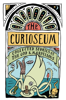 The Curioseum: Collected Stories of the Odd and Marvellous Cover Image