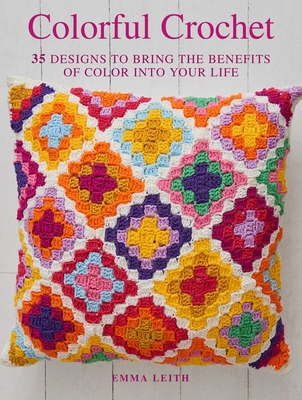 Colorful Crochet: 35 designs to bring the benefits of color into your life