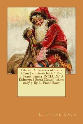 Life and Adventures of Santa Claus.( Children's Book ) by: L. Frank Baum.( Include: A Kidnapped Santa Claus.( Short Story ) By: L. Frank Baum Cover Image