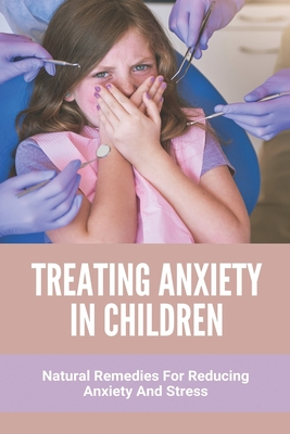 Treating Anxiety In Children: Natural Remedies For Reducing Anxiety And Stress: Anxiety In Children Symptoms Cover Image