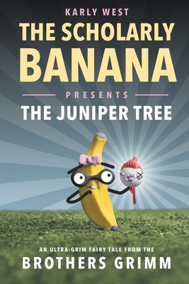 The Scholarly Banana Presents The Juniper Tree: An Ultra-Grim Fairy Tale from the Brothers Grimm Cover Image