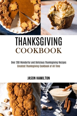 Thanksgiving Cookbook: Over 200 Wonderful and Delicious Thanksgiving Recipes (Greatest Thanksgiving Cookbook of All Time) Cover Image