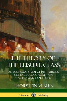 The Theory of the Leisure Class: An Economic Study of Institutions, Conspicuous Consumption, Fashion and Traditions Cover Image