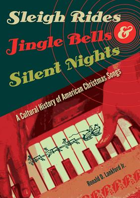 Sleigh Rides, Jingle Bells, and Silent Nights: A Cultural History of American Christmas Songs Cover Image