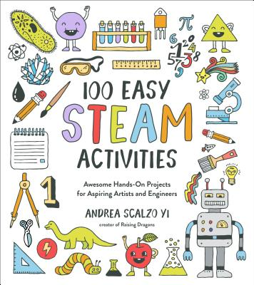 100 Easy STEAM Activities: Awesome Hands-On Projects for Aspiring Artists and Engineers Cover Image