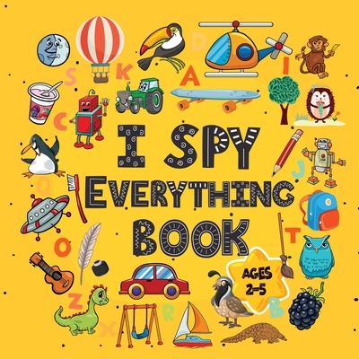 I Spy Everything Book Ages 2-5: A Fun I spy and Guessing Game for kids age 2-5 Year Olds Featuring over 100 Cute images for Kids, Toddler and Preschoo Cover Image