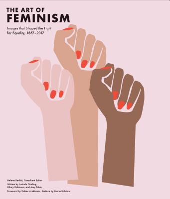 Art of Feminism: Images that Shaped the Fight for Equality, 1857-2017 (Art History Books, Feminist Books, Photography Gifts for Women, Women in History Books) Cover Image