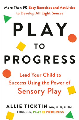 Play to Progress: Lead Your Child to Success Using the Power of Sensory Play Cover Image
