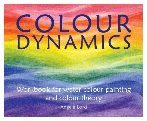 Colour Dynamics Workbook: Step by Step Guide to Water Colour Painting and Colour Theory (Art and Science) Cover Image