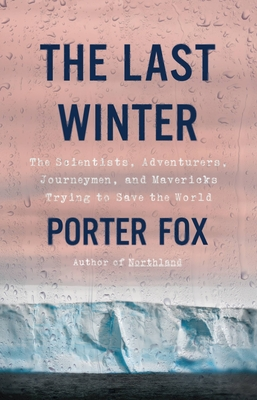 The Last Winter: The Scientists, Adventurers, Journeymen, and Mavericks Trying to Save the World cover