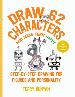Draw 62 Characters and Make Them Happy: Step-by-Step Drawing for Figures and Personality - For Artists, Cartoonists, and Doodlers Cover Image