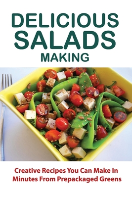 Delicious Salads Making: Creative Recipes You Can Make In Minutes From Prepackaged Greens: Saladish Cookbook Cover Image