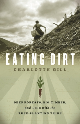 Eating Dirt: Deep Forests, Big Timber, and Life with the Tree-Planting Tribe Cover Image