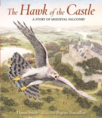 The Hawk of the Castle: A Story of Medieval Falconry by Danna Smith