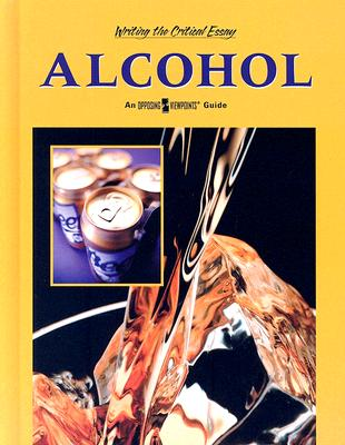 Alcohol: An Opposing Viewpoints Guide (Writing the Critical Essay: An Opposing Viewpoints Guide) Cover Image