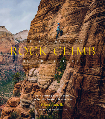 Fifty Places to Rock Climb Before You Die: Rock Climbing Experts Share the World's Greatest Destinations Cover Image