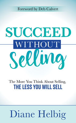 Succeed Without Selling: The More You Think about Selling, the Less You Will Sell Cover Image