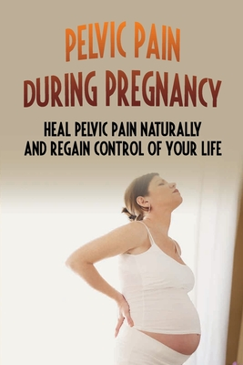 Pelvic Pain During Pregnancy: Heal Pelvic Pain Naturally And Regain Control Of Your Life: Pelvic Pain In Pregnancy Cover Image