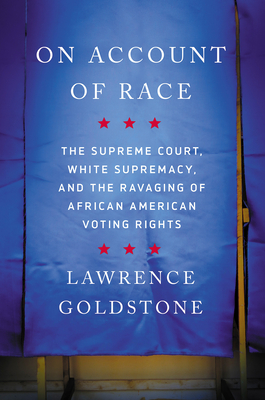 On Account of Race: The Supreme Court, White Supremacy, and the Ravaging of African American Voting Rights Cover Image
