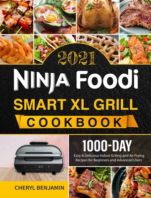 Ninja Foodi Smart XL Grill Cookbook 2021: 1000-Day Easy & Delicious Indoor Grilling and Air Frying Recipes for Beginners and Advanced Users Cover Image