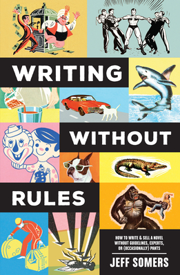 Writing Without Rules: How to Write & Sell a Novel Without Guidelines, Experts, or (Occasionally) Pants Cover Image