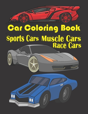 Car Coloring Book: Race Cars, Muscle Cars, Sports Cars: Exotic Race, Muscle & Sports Cars Illustrations To Color. Race Car Coloring Book. Cover Image