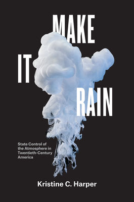 Make It Rain: State Control of the Atmosphere in Twentieth-Century America Cover Image