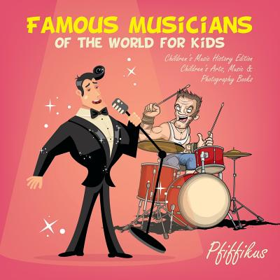 Famous Musicians of the World for Kids: Children's Music History Edition - Children's Arts, Music & Photography Books Cover Image