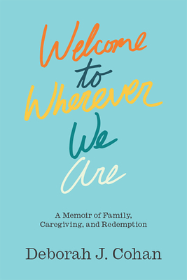 Welcome to Wherever We Are: A Memoir of Family, Caregiving, and Redemption Cover Image