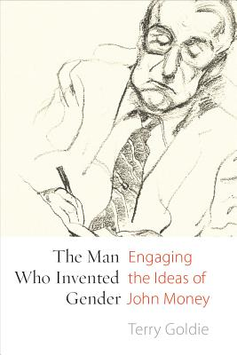 The Man Who Invented Gender: Engaging the Ideas of John Money (Sexuality Stud) Cover Image