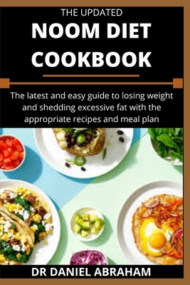 The Updated Noom Diet Cookbook: The latest and easy guide to losing weight and shedding excessive fat with the appropriate recipes and meal plan Cover Image