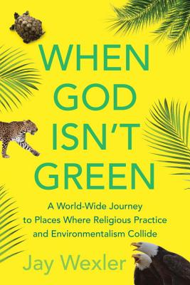 When God Isn't Green: A World-Wide Journey to Places Where Religious Practice and Environmentalism Collide Cover Image
