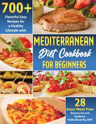 Mediterranean Diet Cookbook for Beginners: 700+ Flavorful Easy Recipes for a Healthy Lifestyle with 28 Days Meal Plan, Grocery List, and Guidance Cover Image