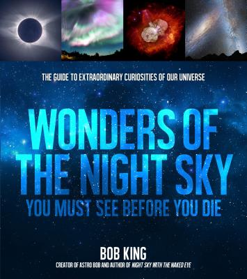 Wonders of the Night Sky You Must See Before You Die: The Guide to Extraordinary Curiosities of Our Universe Cover Image