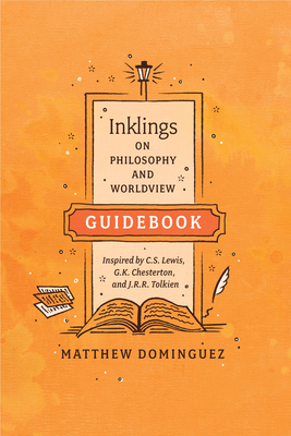 Inklings on Philosophy and Worldview Guidebook: Inspired by C.S. Lewis, G.K. Chesterton, and J.R.R. Tolkien Cover Image