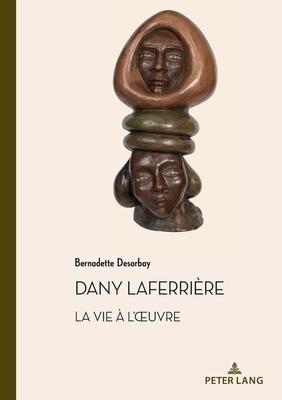 Dany Laferrière. La Vie À l'Oeuvre: Suivi d'Un Entretien Avec l'Auteur (Documents Pour L'Histoire Des Francophonies #50) Cover Image