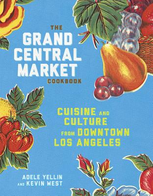 The Grand Central Market Cookbook: Cuisine and Culture from Downtown Los Angeles Cover Image