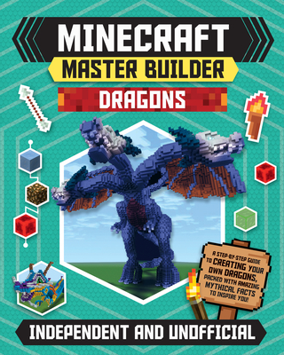 Minecraft Master Builder Dragons: A Step-By-Step Guide to Creating Your Own Dragons, Packed with Amazing Mythical Facts to Inspire You! Cover Image