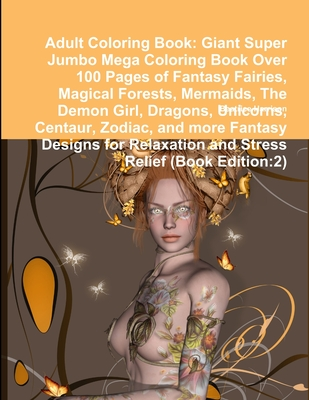 Adult Coloring Book: Giant Super Jumbo Mega Coloring Book Over 100 Pages of Fantasy Fairies, Magical Forests, Mermaids, The Demon Girl, Dra Cover Image