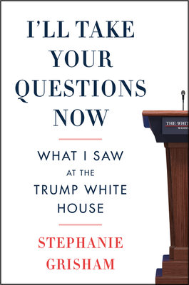 I'll Take Your Questions Now: What I Saw at the Trump White House Cover Image
