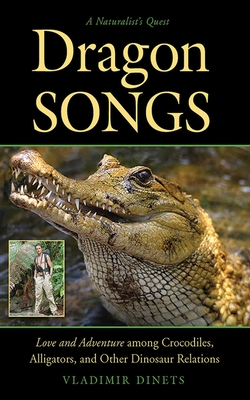 Dragon Songs: Love and Adventure among Crocodiles, Alligators, and Other Dinosaur Relations Cover Image