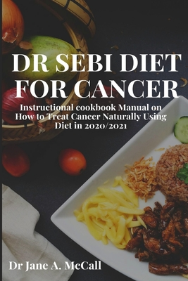 Dr Sebi Diet for Cancer: Instructional cookbook Manual on How to Treat Cancer Naturally Using Diet in 2020/2021 Cover Image